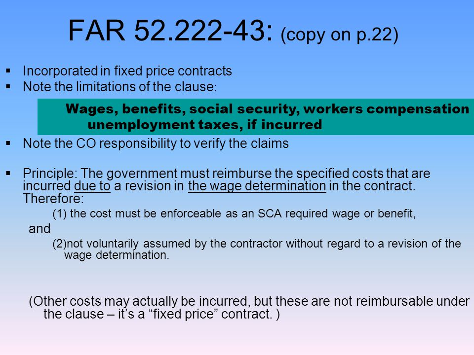 FAR 52.222-43: (copy on p.22)  Incorporated in fixed price contracts  Note the limitations of the clause :  Note the CO responsibility to verify the claims  Principle: The government must reimburse the specified costs that are incurred due to a revision in the wage determination in the contract.