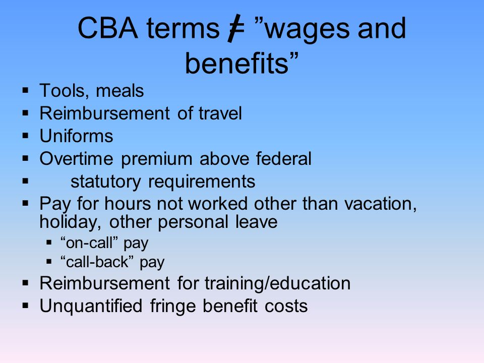 CBA terms = wages and benefits  Tools, meals  Reimbursement of travel  Uniforms  Overtime premium above federal  statutory requirements  Pay for hours not worked other than vacation, holiday, other personal leave  on-call pay  call-back pay  Reimbursement for training/education  Unquantified fringe benefit costs