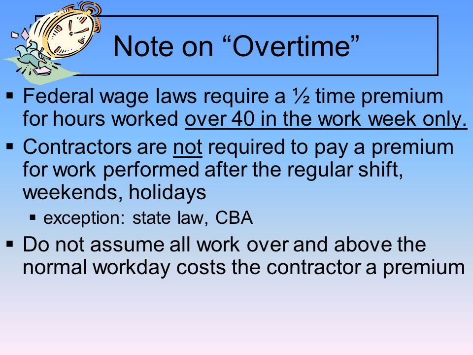 Note on Overtime  Federal wage laws require a ½ time premium for hours worked over 40 in the work week only.