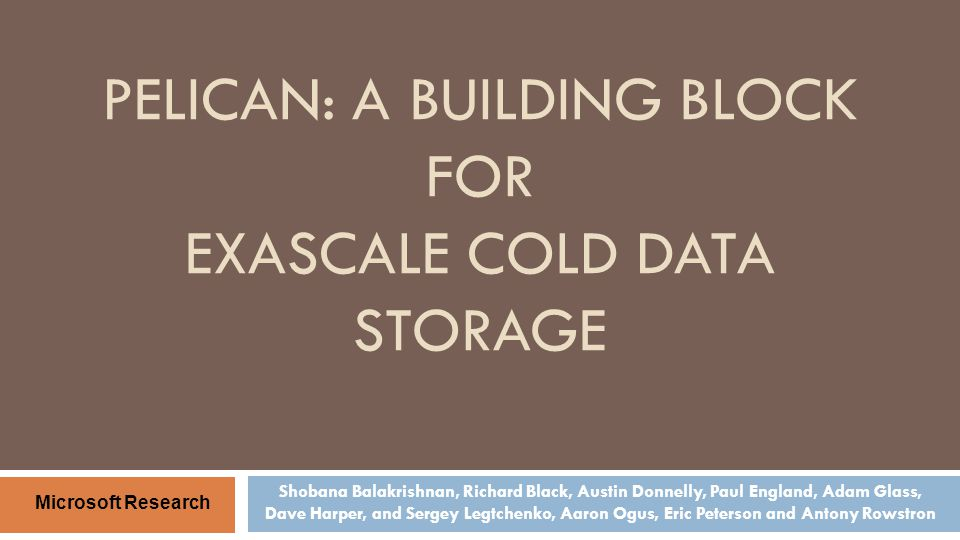 PELICAN: A BUILDING BLOCK FOR EXASCALE COLD DATA STORAGE Shobana Balakrishnan, Richard Black, Austin Donnelly, Paul England, Adam Glass, Dave Harper,