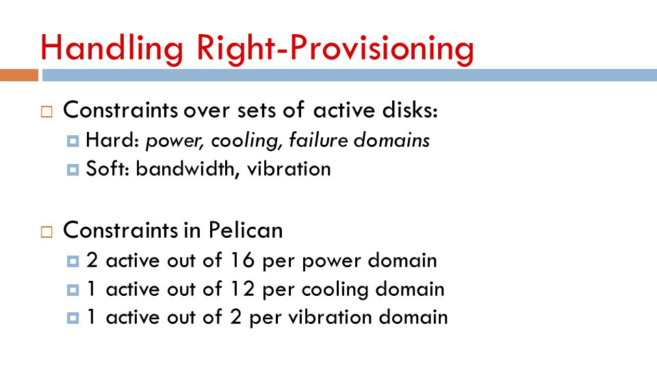 Handling Right-Provisioning  Constraints over sets of active disks:  Hard: power, cooling, failure domains  Soft: bandwidth, vibration  Constraint
