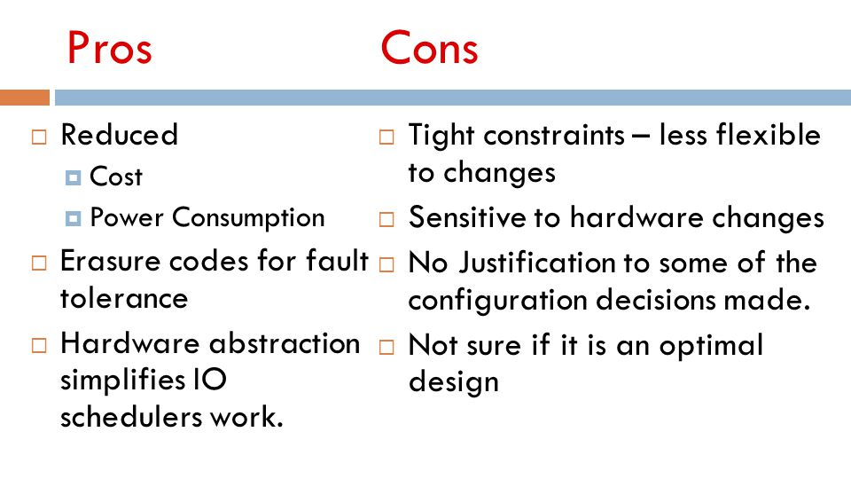 Pros Cons  Reduced  Cost  Power Consumption  Erasure codes for fault tolerance  Hardware abstraction simplifies IO schedulers work.  Tight const