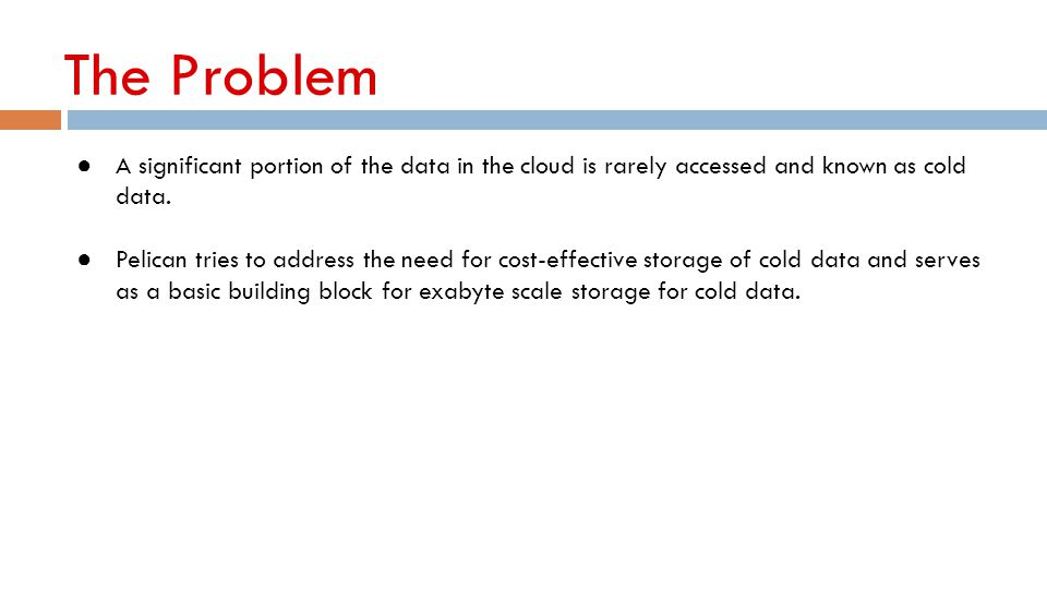 The Problem ● A significant portion of the data in the cloud is rarely accessed and known as cold data. ● Pelican tries to address the need for cost-e