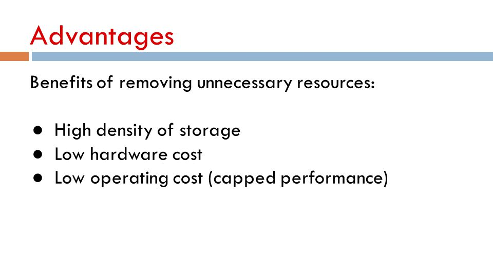 Advantages Benefits of removing unnecessary resources: ● High density of storage ● Low hardware cost ● Low operating cost (capped performance)