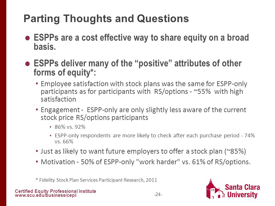 Certified Equity Professional Institute www.scu.edu/business/cepi/ -24- Parting Thoughts and Questions  ESPPs are a cost effective way to share equit