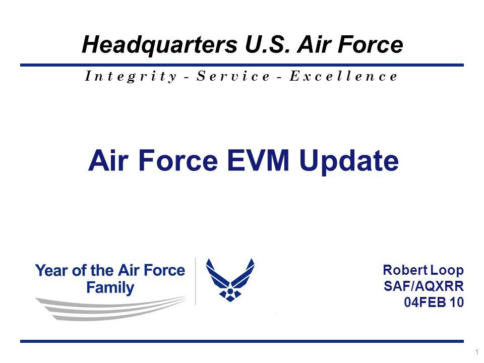 I n t e g r i t y - S e r v i c e - E x c e l l e n c e Headquarters U.S. Air Force 1 Air Force EVM Update Robert Loop SAF/AQXRR 04FEB 10