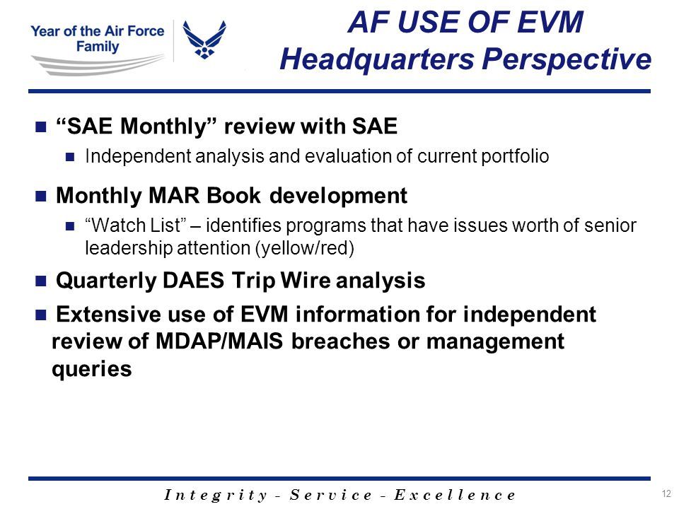 I n t e g r i t y - S e r v i c e - E x c e l l e n c e 12 AF USE OF EVM Headquarters Perspective SAE Monthly review with SAE Independent analysis and evaluation of current portfolio Monthly MAR Book development Watch List – identifies programs that have issues worth of senior leadership attention (yellow/red) Quarterly DAES Trip Wire analysis Extensive use of EVM information for independent review of MDAP/MAIS breaches or management queries