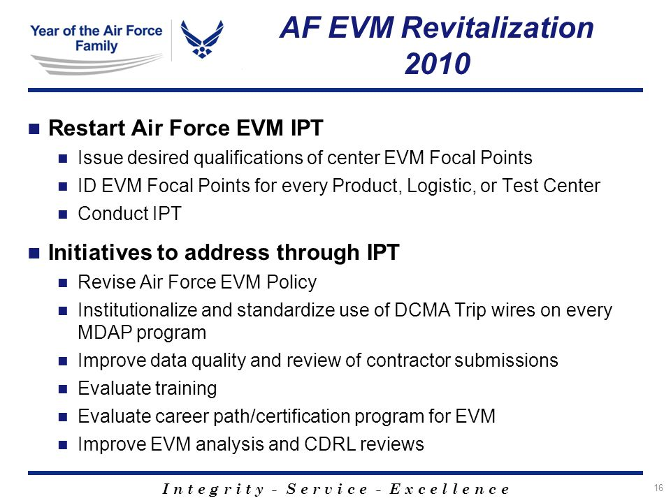 I n t e g r i t y - S e r v i c e - E x c e l l e n c e AF EVM Revitalization 2010 Restart Air Force EVM IPT Issue desired qualifications of center EVM Focal Points ID EVM Focal Points for every Product, Logistic, or Test Center Conduct IPT Initiatives to address through IPT Revise Air Force EVM Policy Institutionalize and standardize use of DCMA Trip wires on every MDAP program Improve data quality and review of contractor submissions Evaluate training Evaluate career path/certification program for EVM Improve EVM analysis and CDRL reviews 16
