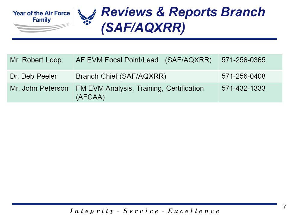 I n t e g r i t y - S e r v i c e - E x c e l l e n c e 7 Reviews & Reports Branch (SAF/AQXRR) Mr. Robert LoopAF EVM Focal Point/Lead (SAF/AQXRR)571-2