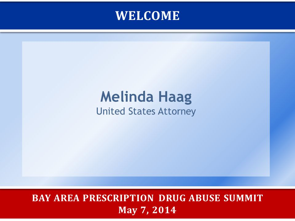 BAY AREA PRESCRIPTION DRUG ABUSE SUMMIT May 7, 2014 WELCOME Melinda Haag United States Attorney