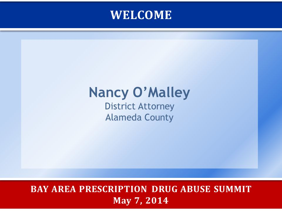 BAY AREA PRESCRIPTION DRUG ABUSE SUMMIT May 7, 2014 WELCOME Nancy O'Malley District Attorney Alameda County