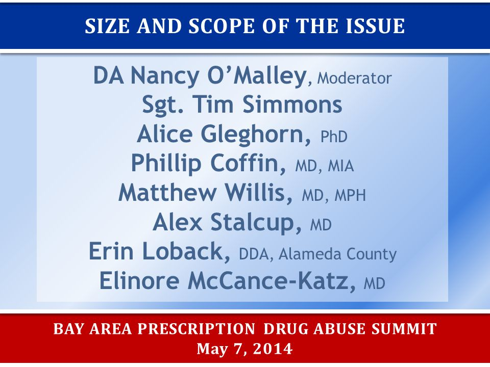 BAY AREA PRESCRIPTION DRUG ABUSE SUMMIT May 7, 2014 SIZE AND SCOPE OF THE ISSUE DA Nancy O'Malley, Moderator Sgt.