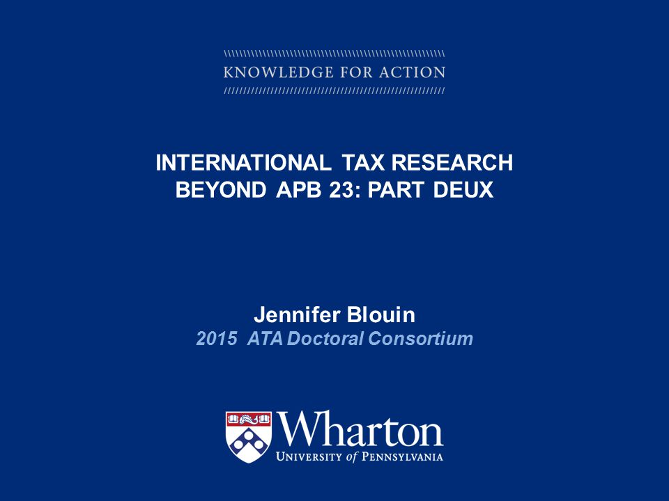 KNOWLEDGE FOR ACTION INTERNATIONAL TAX RESEARCH BEYOND APB 23: PART DEUX Jennifer Blouin 2015 ATA Doctoral Consortium