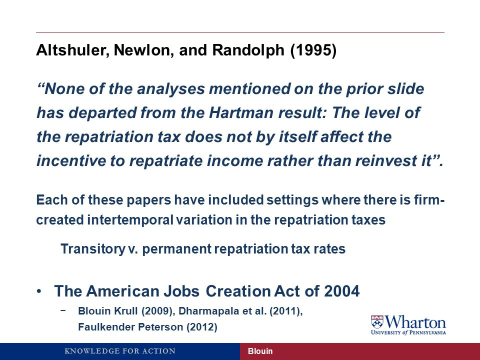 KNOWLEDGE FOR ACTION An Aside: Nine years later, we are still debating the efficacy of the AJCA… Brennan (2014) Where the Money Really Went: A New Understanding of the AJCA Tax Holiday, Northwestern Law School Working Paper Blouin
