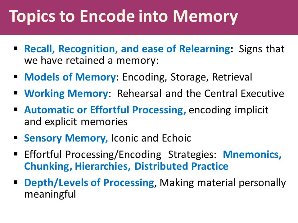 Topics to Encode into Memory  Recall, Recognition, and ease of Relearning: Signs that we have retained a memory:  Models of Memory: Encoding, Storag