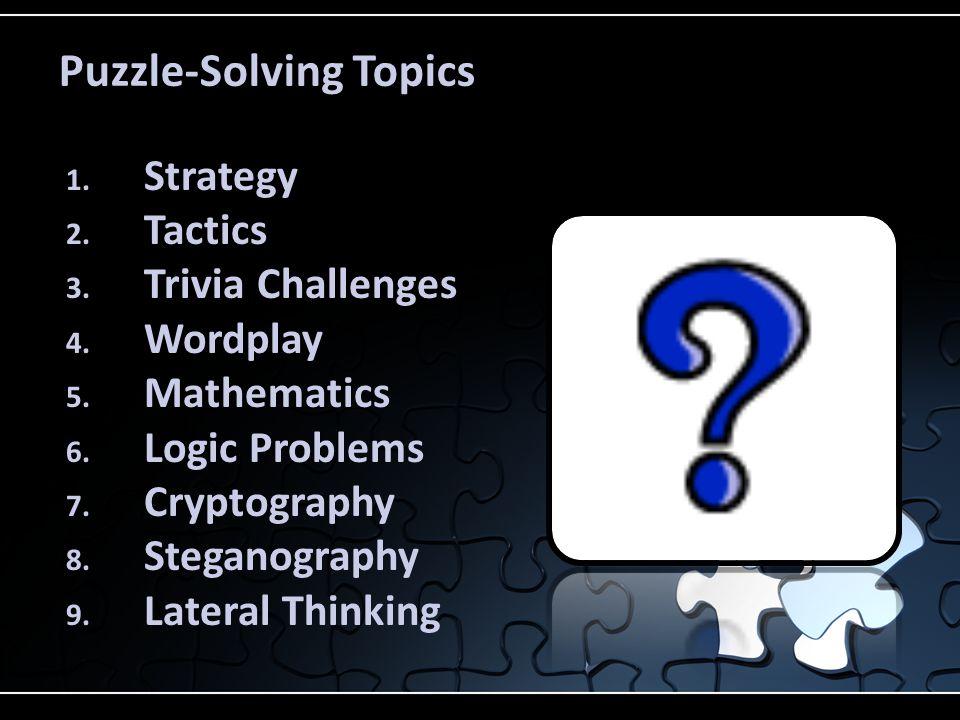 Puzzle-Solving Topics 1. Strategy 2. Tactics 3. Trivia Challenges 4. Wordplay 5. Mathematics 6. Logic Problems 7. Cryptography 8. Steganography 9. Lat