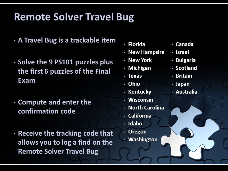 A Travel Bug is a trackable item Solve the 9 PS101 puzzles plus the first 6 puzzles of the Final Exam Compute and enter the confirmation code Receive