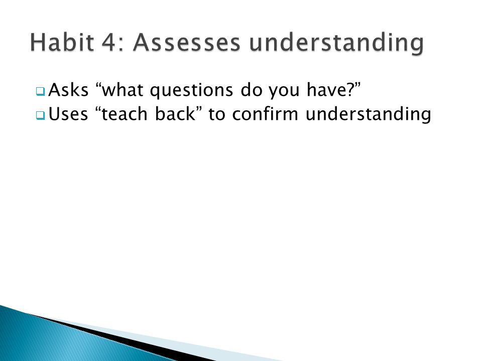 " Asks ""what questions do you have?""  Uses ""teach back"" to confirm understanding"