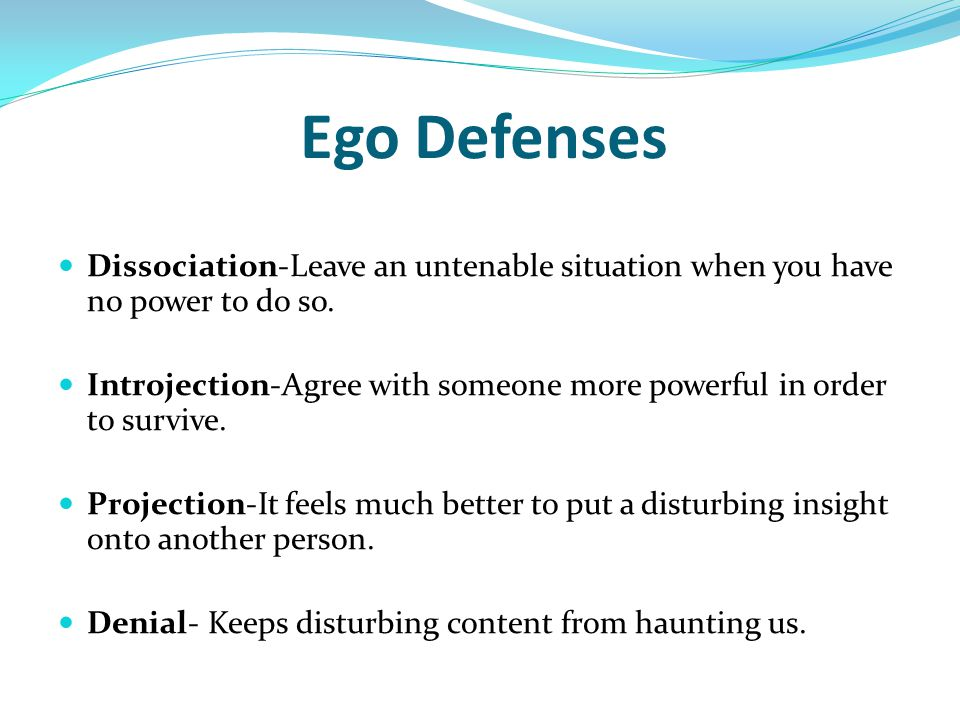 Ego Defenses Dissociation-Leave an untenable situation when you have no power to do so. Introjection-Agree with someone more powerful in order to surv