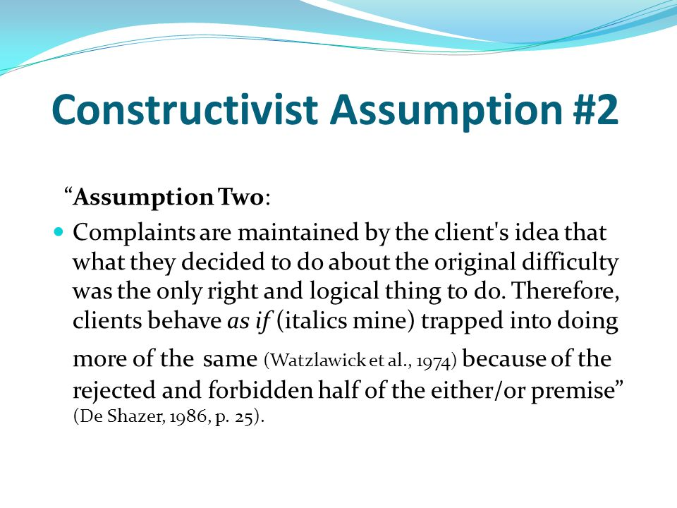 "Constructivist Assumption #2 ""Assumption Two: Complaints are maintained by the client's idea that what they decided to do about the original difficult"