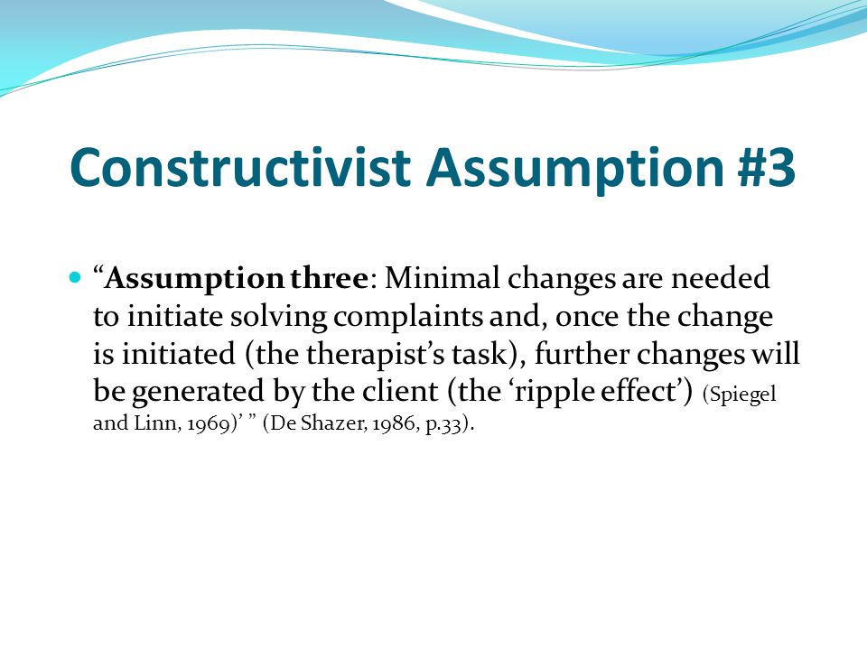 Constructivist Assumption #3 Assumption three: Minimal changes are needed to initiate solving complaints and, once the change is initiated (the therapist's task), further changes will be generated by the client (the 'ripple effect') (Spiegel and Linn, 1969)' (De Shazer, 1986, p.33).