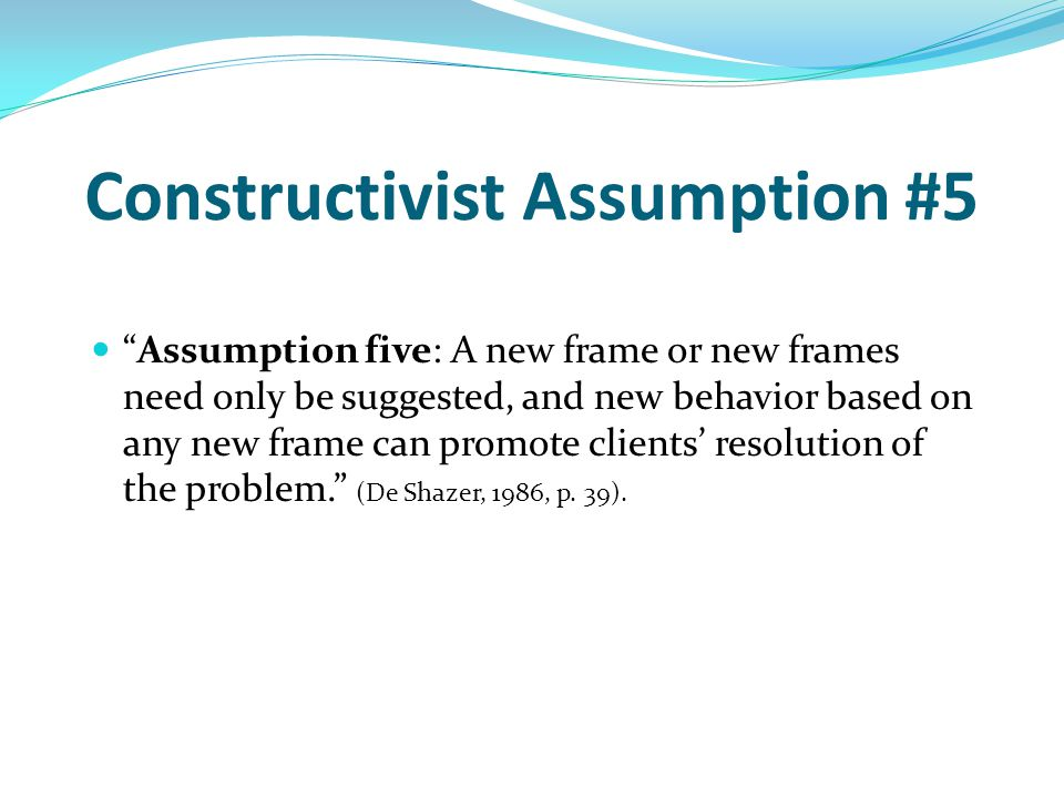 Constructivist Assumption #5 Assumption five: A new frame or new frames need only be suggested, and new behavior based on any new frame can promote clients' resolution of the problem. (De Shazer, 1986, p.