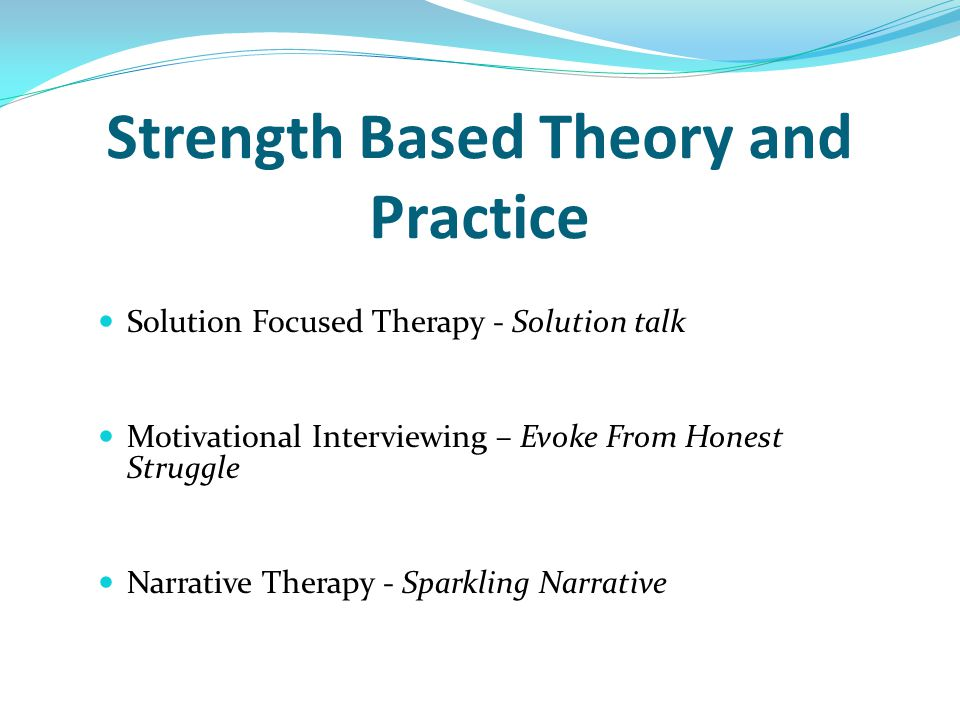 Strength Based Theory and Practice Solution Focused Therapy - Solution talk Motivational Interviewing – Evoke From Honest Struggle Narrative Therapy -
