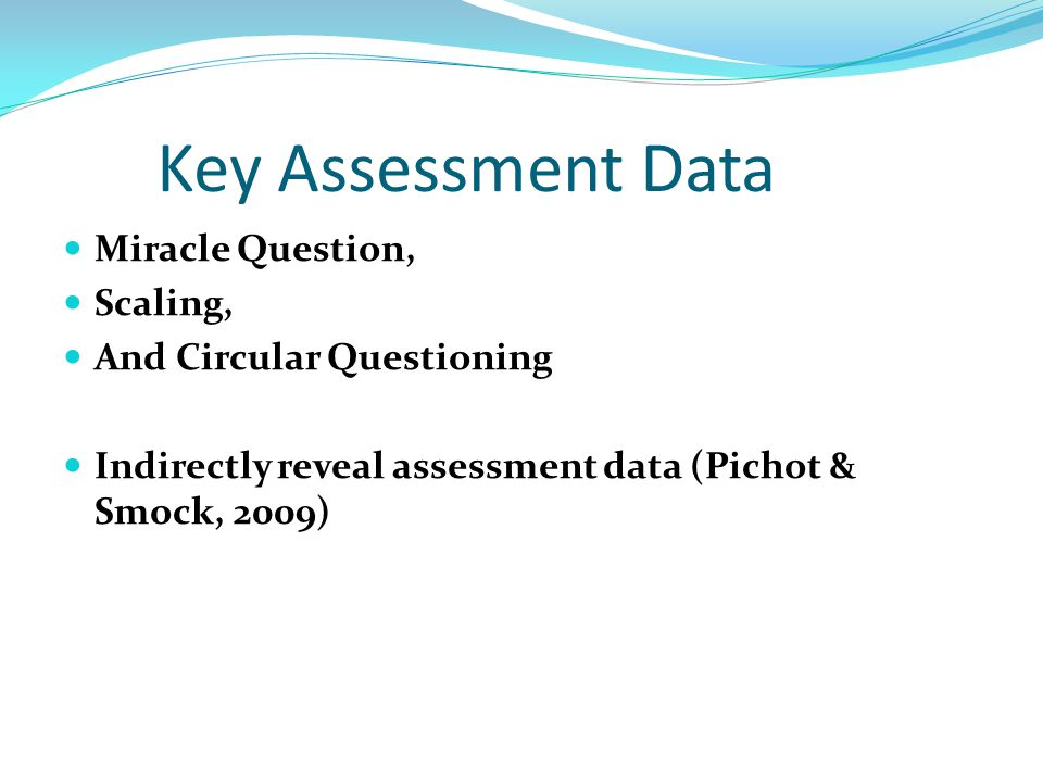 Key Assessment Data Miracle Question, Scaling, And Circular Questioning Indirectly reveal assessment data (Pichot & Smock, 2009)