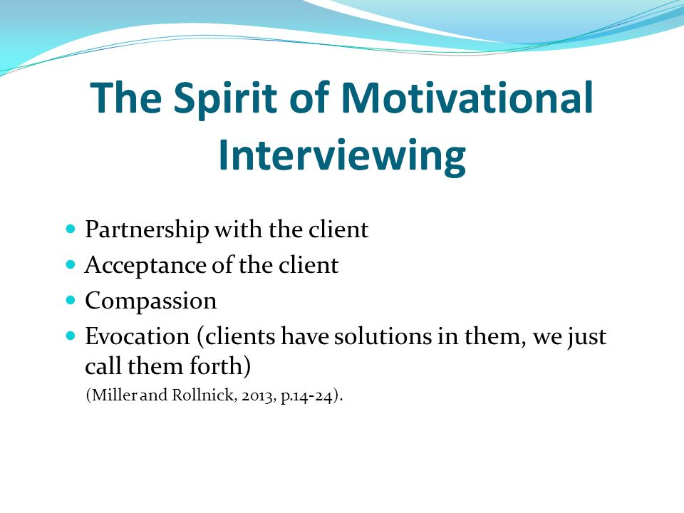 The Spirit of Motivational Interviewing Partnership with the client Acceptance of the client Compassion Evocation (clients have solutions in them, we