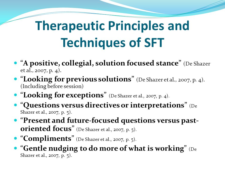 "Therapeutic Principles and Techniques of SFT ""A positive, collegial, solution focused stance"" (De Shazer et al., 2007, p. 4). ""Looking for previous so"