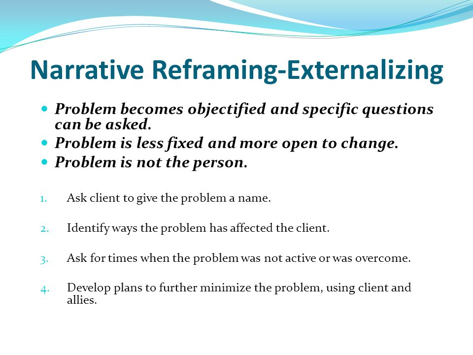 Narrative Reframing-Externalizing Problem becomes objectified and specific questions can be asked. Problem is less fixed and more open to change. Prob
