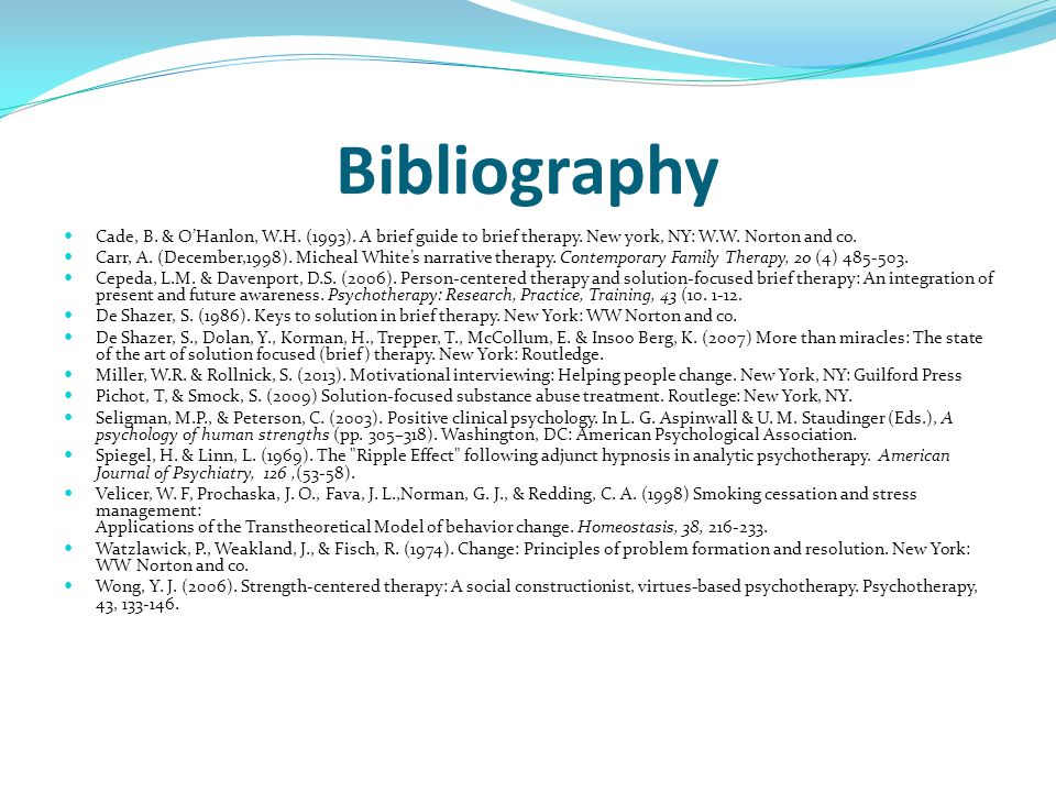 Bibliography Cade, B. & O'Hanlon, W.H. (1993). A brief guide to brief therapy. New york, NY: W.W. Norton and co. Carr, A. (December,1998). Micheal Whi
