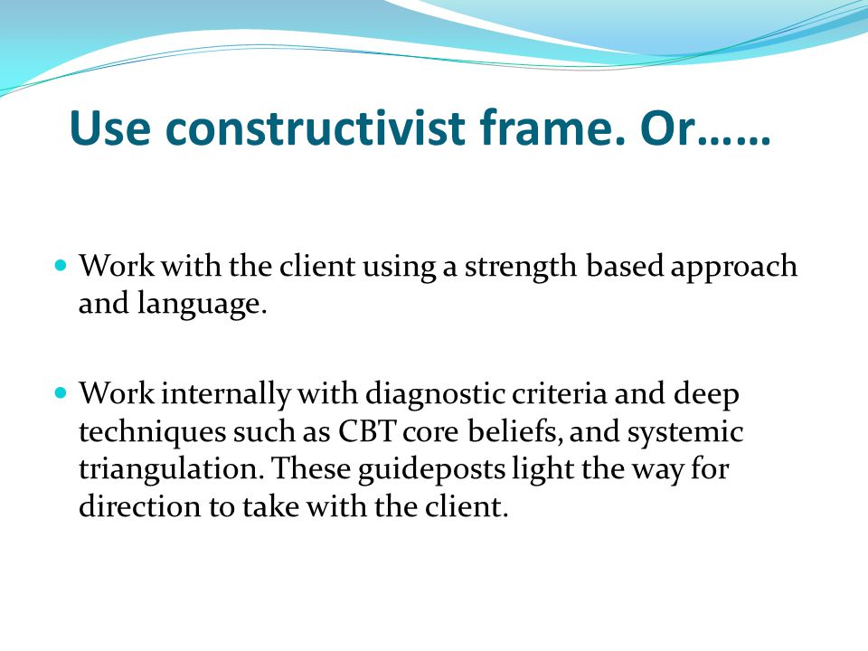 Use constructivist frame. Or…… Work with the client using a strength based approach and language. Work internally with diagnostic criteria and deep te
