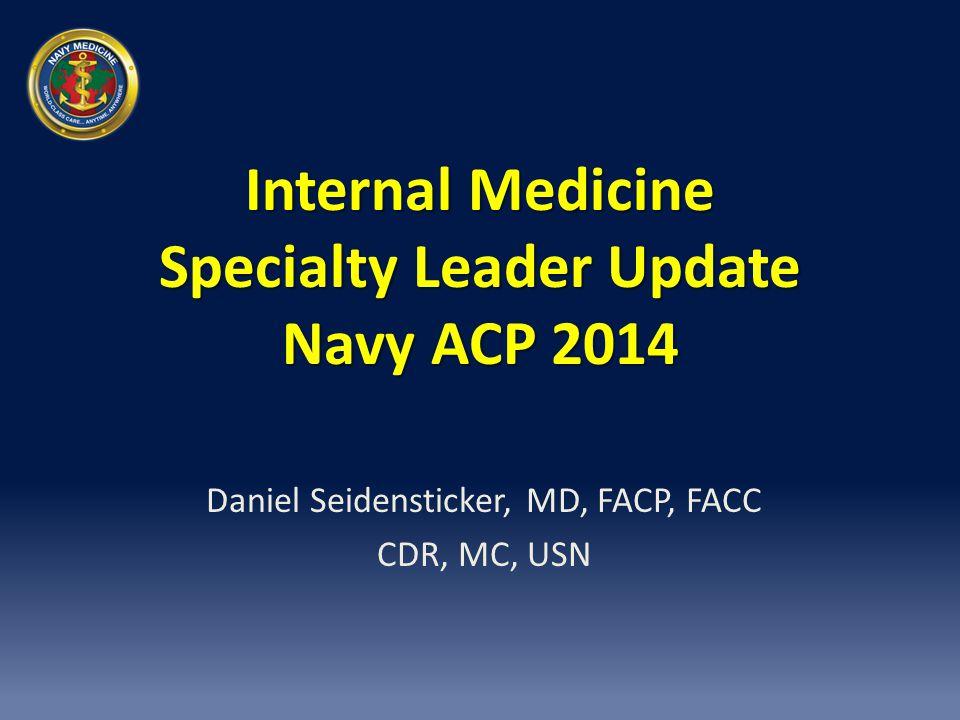 Internal Medicine Specialty Leader Update Navy ACP 2014 Daniel Seidensticker, MD, FACP, FACC CDR, MC, USN