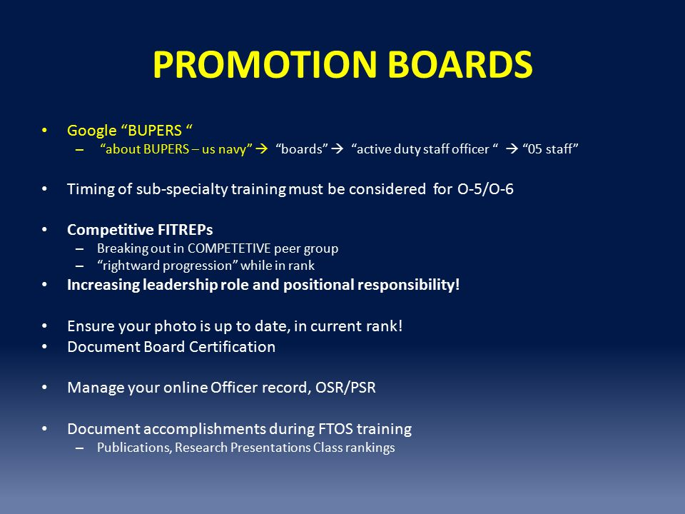 PROMOTION BOARDS Google BUPERS – about BUPERS – us navy  boards  active duty staff officer  05 staff Timing of sub-specialty training must be considered for O-5/O-6 Competitive FITREPs – Breaking out in COMPETETIVE peer group – rightward progression while in rank Increasing leadership role and positional responsibility.