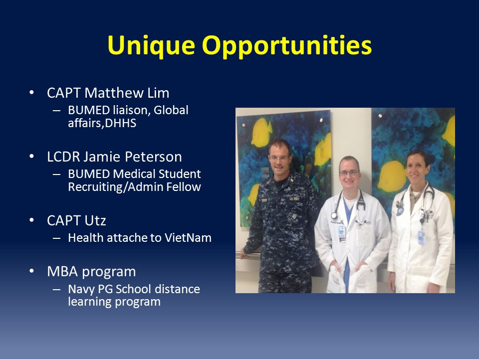 Unique Opportunities CAPT Matthew Lim – BUMED liaison, Global affairs,DHHS LCDR Jamie Peterson – BUMED Medical Student Recruiting/Admin Fellow CAPT Utz – Health attache to VietNam MBA program – Navy PG School distance learning program