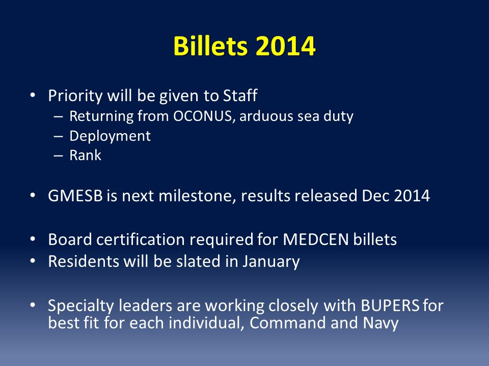 Billets 2014 Priority will be given to Staff – Returning from OCONUS, arduous sea duty – Deployment – Rank GMESB is next milestone, results released Dec 2014 Board certification required for MEDCEN billets Residents will be slated in January Specialty leaders are working closely with BUPERS for best fit for each individual, Command and Navy