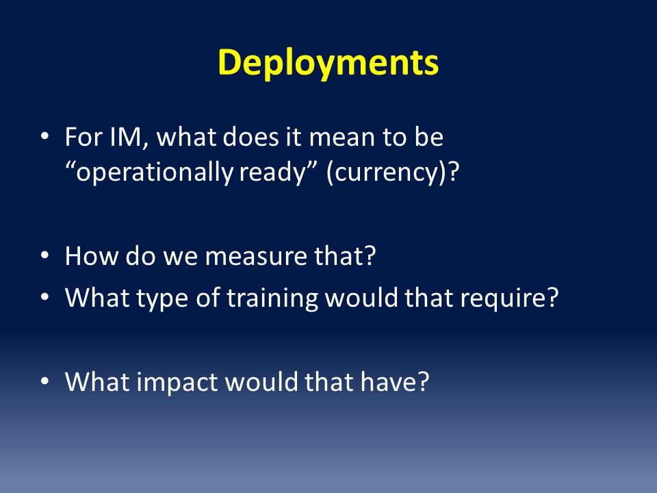Deployments For IM, what does it mean to be operationally ready (currency).