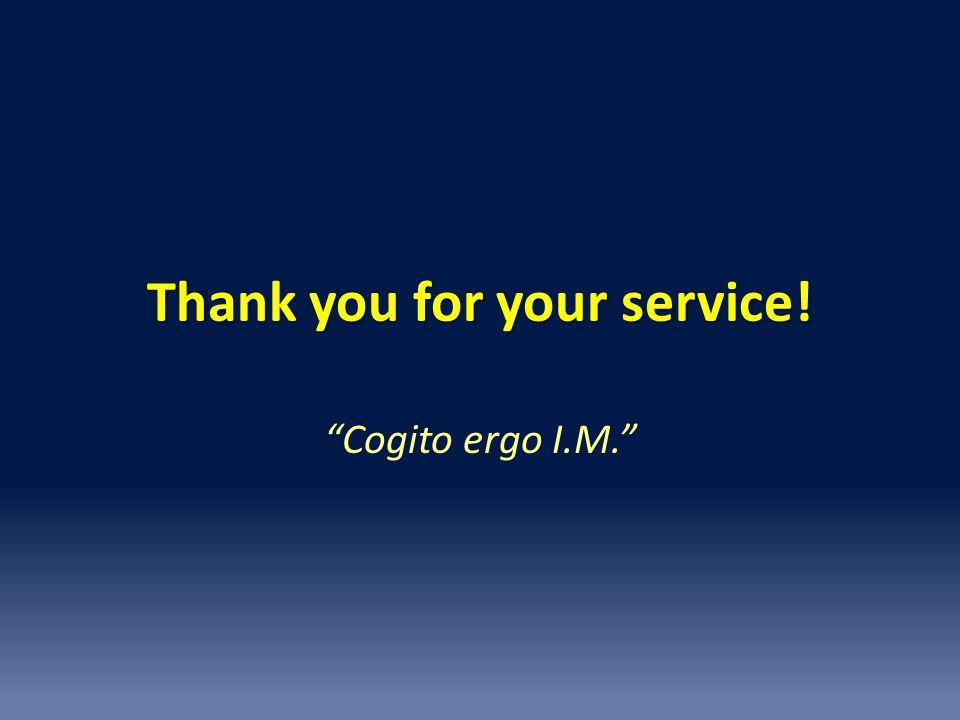 """Thank you for your service! """"Cogito ergo I.M."""""""