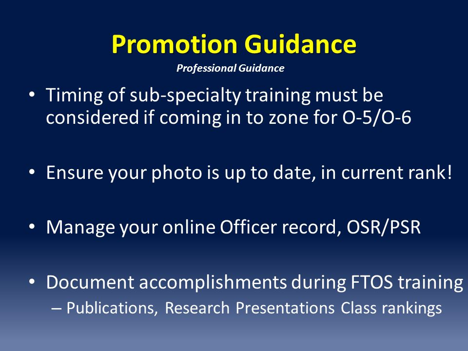 Promotion Guidance Timing of sub-specialty training must be considered if coming in to zone for O-5/O-6 Ensure your photo is up to date, in current rank.