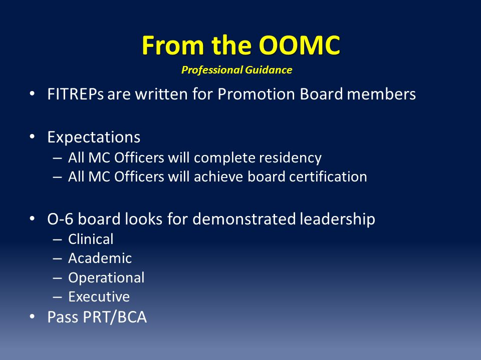 From the OOMC FITREPs are written for Promotion Board members Expectations – All MC Officers will complete residency – All MC Officers will achieve board certification O-6 board looks for demonstrated leadership – Clinical – Academic – Operational – Executive Pass PRT/BCA Professional Guidance
