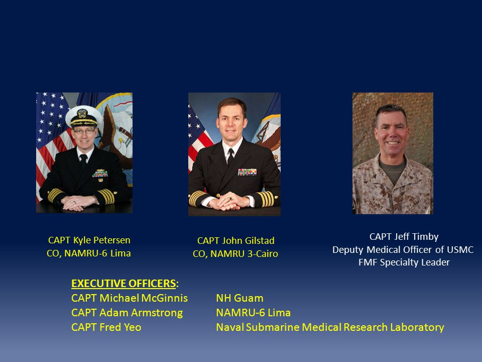 CAPT Kyle Petersen CO, NAMRU-6 Lima CAPT John Gilstad CO, NAMRU 3-Cairo CAPT Jeff Timby Deputy Medical Officer of USMC FMF Specialty Leader EXECUTIVE OFFICERS: CAPT Michael McGinnisNH Guam CAPT Adam ArmstrongNAMRU-6 Lima CAPT Fred YeoNaval Submarine Medical Research Laboratory