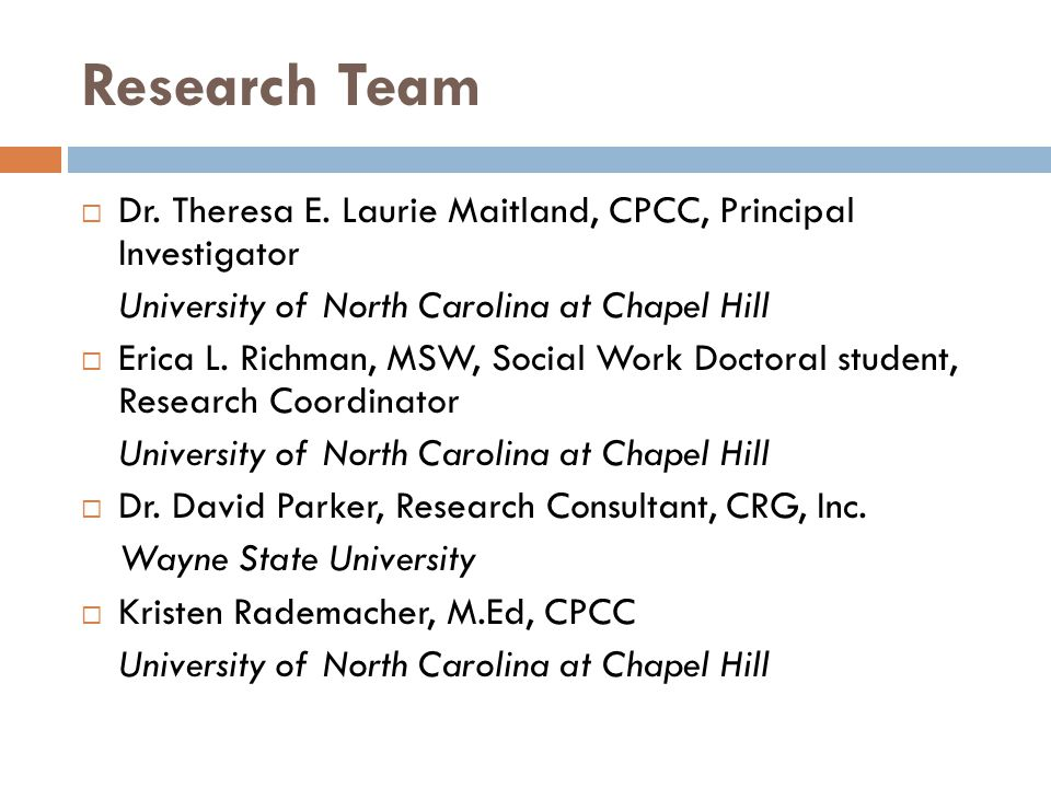 Research Team  Dr. Theresa E. Laurie Maitland, CPCC, Principal Investigator University of North Carolina at Chapel Hill  Erica L. Richman, MSW, Soci