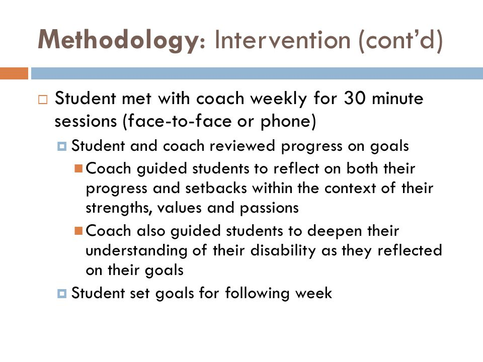Methodology: Intervention (cont'd)  Student met with coach weekly for 30 minute sessions (face-to-face or phone)  Student and coach reviewed progres