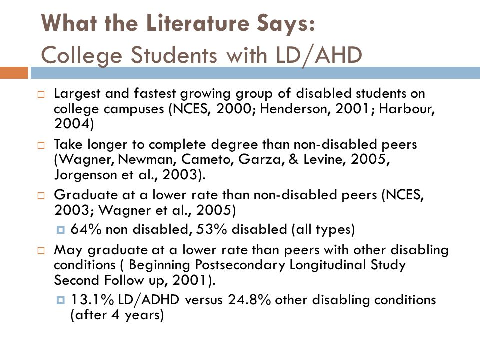 What the Literature Says: College Students with LD/AHD  Largest and fastest growing group of disabled students on college campuses (NCES, 2000; Hende