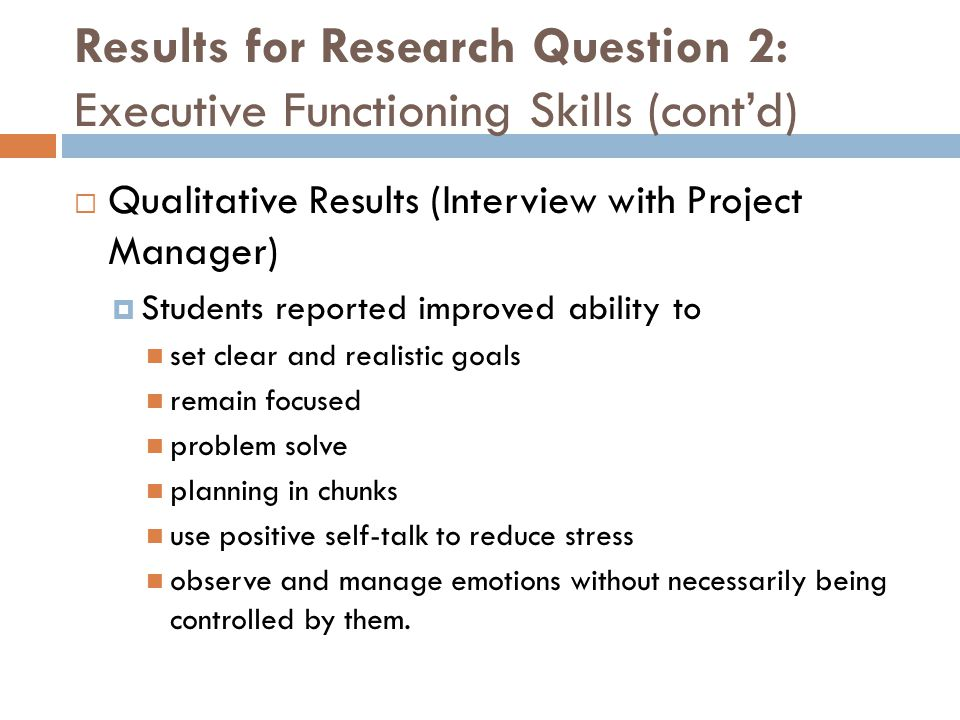 Results for Research Question 2: Executive Functioning Skills (cont'd)  Qualitative Results (Interview with Project Manager)  Students reported impr
