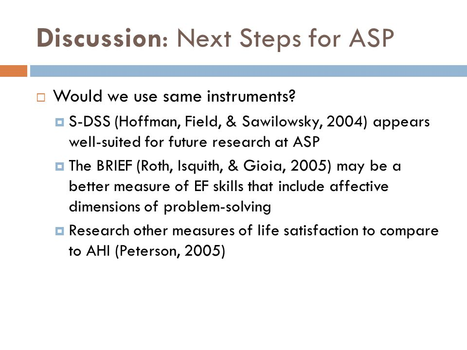Discussion: Next Steps for ASP  Would we use same instruments?  S-DSS (Hoffman, Field, & Sawilowsky, 2004) appears well-suited for future research a