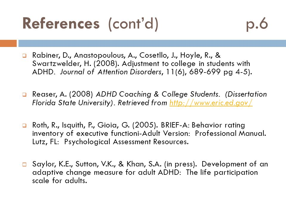 References(cont'd) p.6  Rabiner, D., Anastopoulous, A., Cosetllo, J., Hoyle, R., & Swartzwelder, H. (2008). Adjustment to college in students with AD