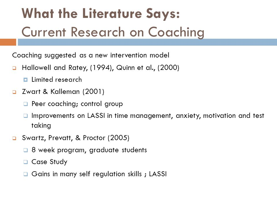 What the Literature Says: Current Research on Coaching (cont'd)  Reaser (2008)  older college students, graduate student coach  8 weeks of coaching  Case Study  Gains on LASSI and in goal attainment, organization, positive outlook, overall control of their lives  Parker & Boutelle (2009)  54 students, certified coaches  Qualitative study  Coaching promotes self directedness, self awareness, & self talk  Self-talk helped students organize their lives and reduce anxiety