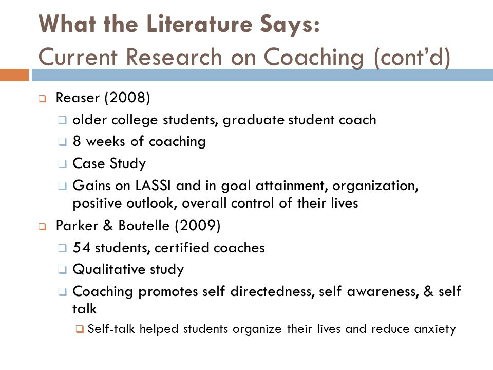 What the Literature Says: Current Research on Coaching (cont'd)  Reaser (2008)  older college students, graduate student coach  8 weeks of coaching